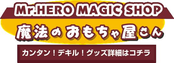 Mr.HERO MAGIC SHOP 魔法のおもちゃ屋さん カンタン!デキル!グッズ詳細はコチラ